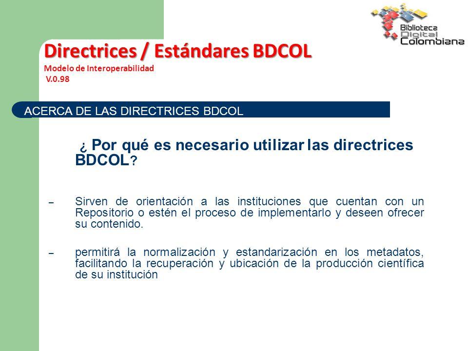¿ Por qué es necesario utilizar las directrices BDCOL ? – Sirven de orientación a las instituciones que cuentan con un Repositorio o estén el proceso