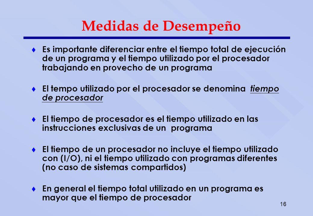 16 Medidas de Desempeño Es importante diferenciar entre el tiempo total de ejecución de un programa y el tiempo utilizado por el procesador trabajando
