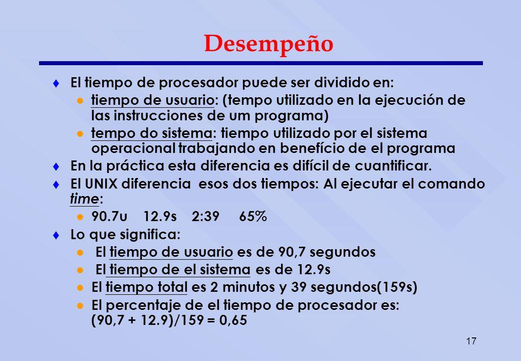 17 Desempeño El tiempo de procesador puede ser dividido en: tiempo de usuario: (tempo utilizado en la ejecución de las instrucciones de um programa) t