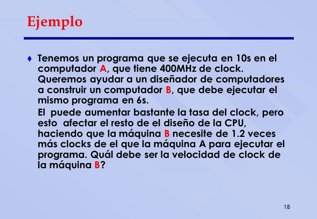 18 Ejemplo Tenemos un programa que se ejecuta en 10s en el computador A, que tiene 400MHz de clock. Queremos ayudar a un diseñador de computadores a c
