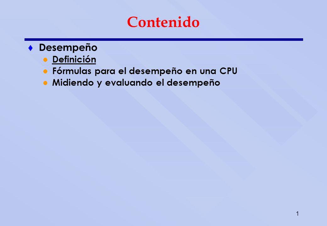 1 Contenido Desempeño Definición Fórmulas para el desempeño en una CPU Midiendo y evaluando el desempeño