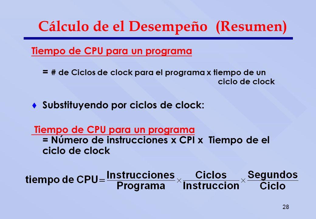 28 Cálculo de el Desempeño (Resumen) Tiempo de CPU para un programa = # de Ciclos de clock para el programa x tiempo de un ciclo de clock Substituyend