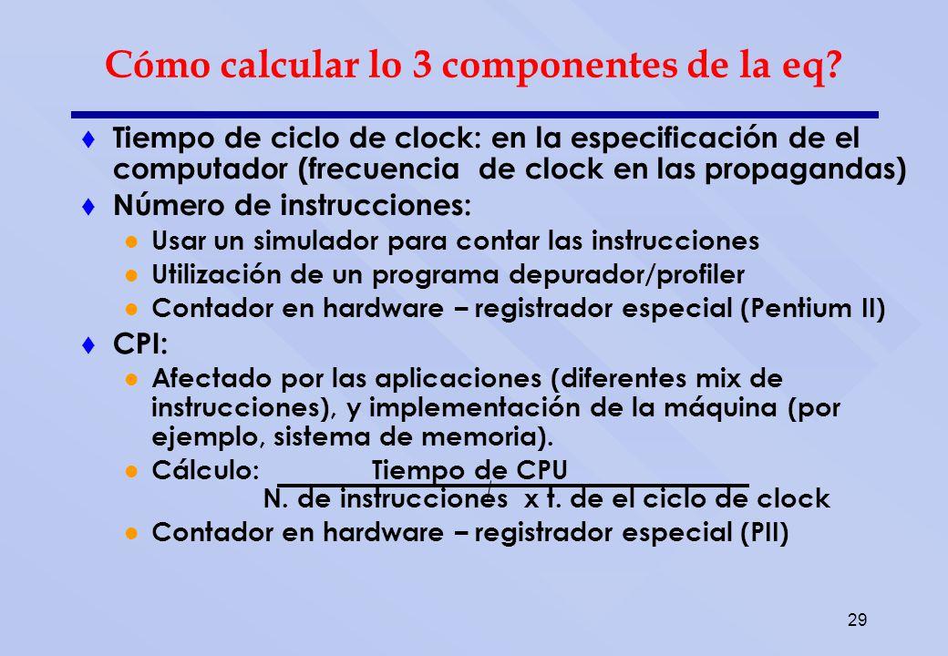 29 Tiempo de ciclo de clock: en la especificación de el computador (frecuencia de clock en las propagandas) Número de instrucciones: Usar un simulador