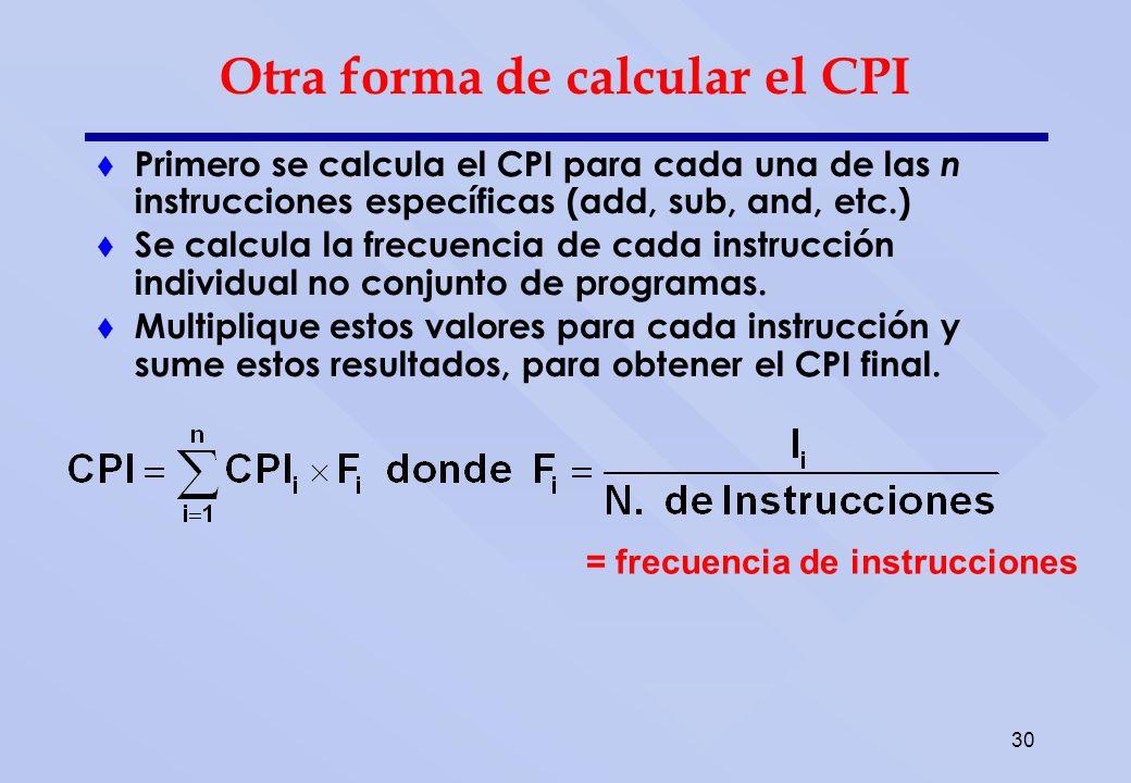 30 Otra forma de calcular el CPI Primero se calcula el CPI para cada una de las n instrucciones específicas (add, sub, and, etc.) Se calcula la frecue
