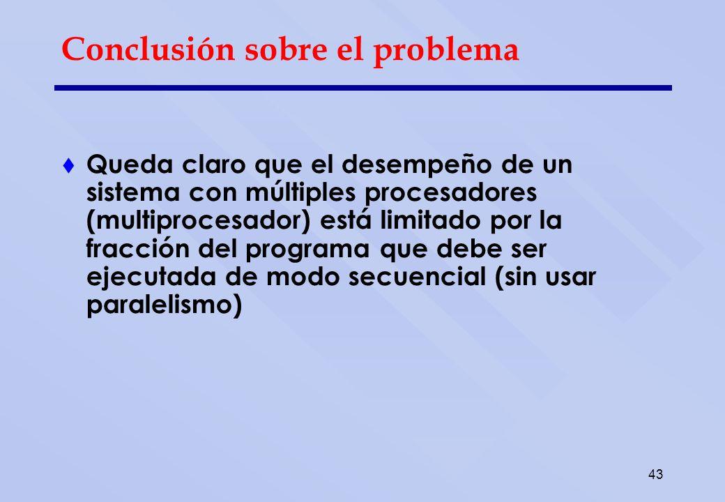 43 Conclusión sobre el problema Queda claro que el desempeño de un sistema con múltiples procesadores (multiprocesador) está limitado por la fracción