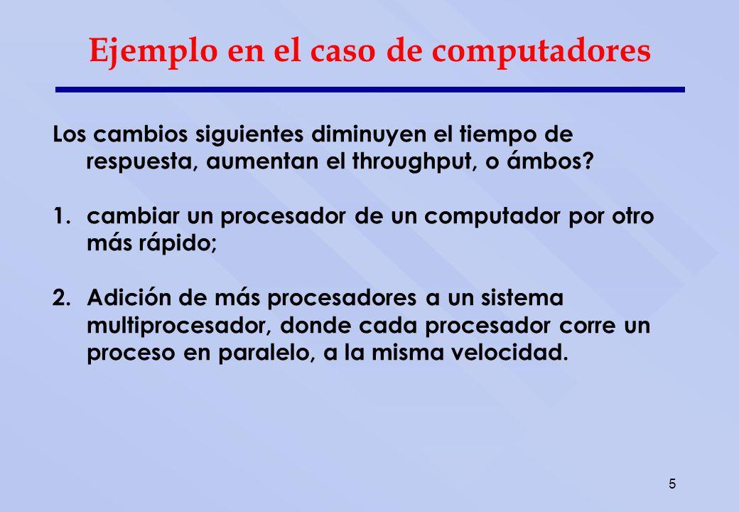 5 Ejemplo en el caso de computadores Los cambios siguientes diminuyen el tiempo de respuesta, aumentan el throughput, o ámbos? 1.cambiar un procesador
