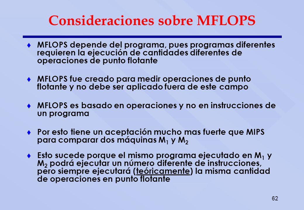 62 Consideraciones sobre MFLOPS MFLOPS depende del programa, pues programas diferentes requieren la ejecución de cantidades diferentes de operaciones