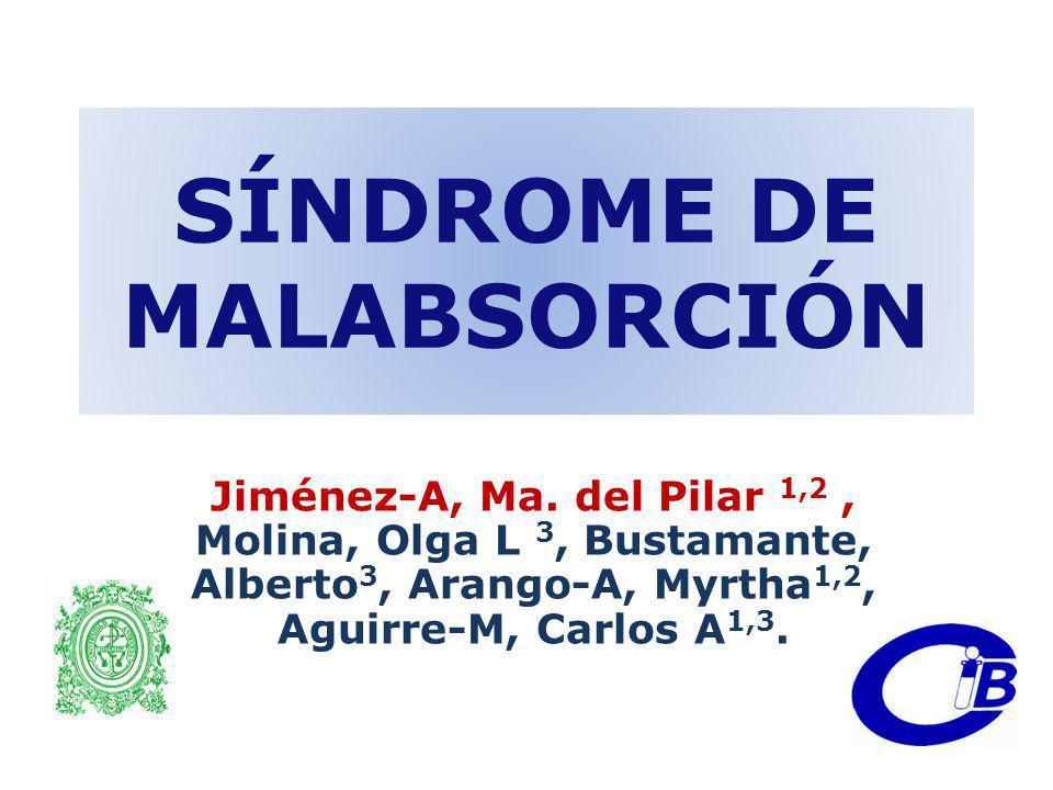 SÍNDROME DE MALABSORCIÓN Jiménez-A, Ma. del Pilar 1,2, Molina, Olga L 3, Bustamante, Alberto 3, Arango-A, Myrtha 1,2, Aguirre-M, Carlos A 1,3.