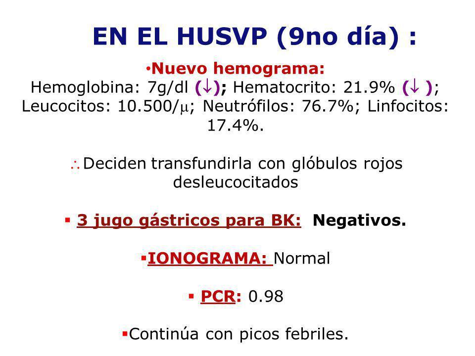 EN EL HUSVP (9no día) : Nuevo hemograma: Hemoglobina: 7g/dl (); Hematocrito: 21.9% ( ); Leucocitos: 10.500/; Neutrófilos: 76.7%; Linfocitos: 17.4%. De