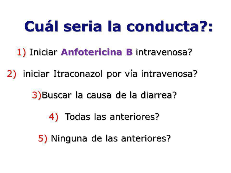 Cuál seria la conducta?: 1) Iniciar Anfotericina B intravenosa? 2) iniciar Itraconazol por vía intravenosa? 3)Buscar la causa de la diarrea? 4) Todas