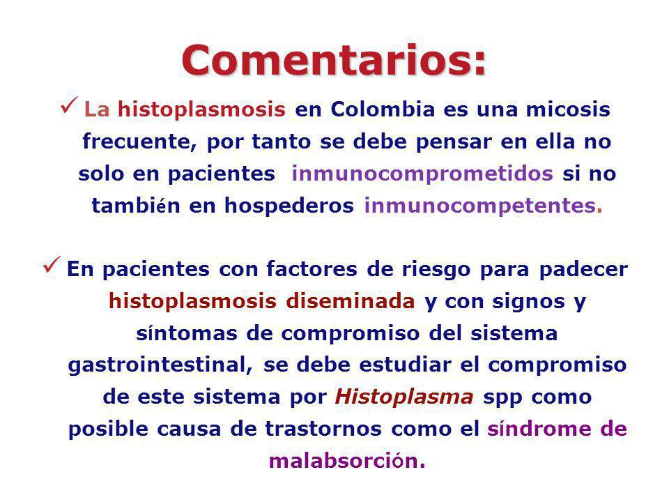 Comentarios: La histoplasmosis en Colombia es una micosis frecuente, por tanto se debe pensar en ella no solo en pacientes inmunocomprometidos si no t