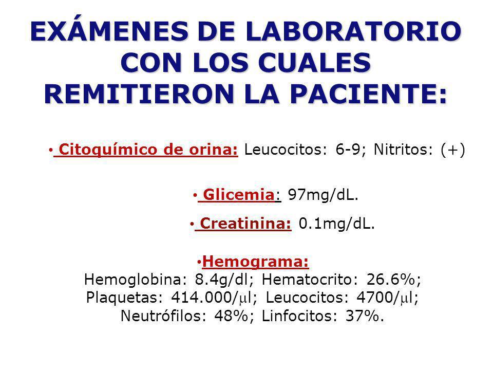 EXÁMENES DE LABORATORIO CON LOS CUALES REMITIERON LA PACIENTE: Citoquímico de orina: Leucocitos: 6-9; Nitritos: (+) Glicemia: 97mg/dL. Creatinina: 0.1