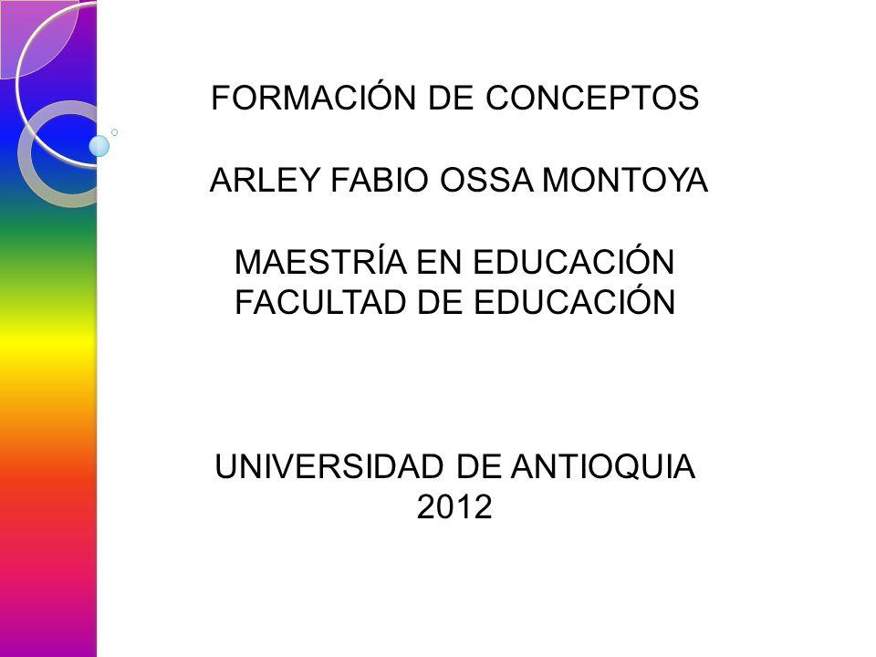 FORMACIÓN DE CONCEPTOS ARLEY FABIO OSSA MONTOYA MAESTRÍA EN EDUCACIÓN FACULTAD DE EDUCACIÓN UNIVERSIDAD DE ANTIOQUIA 2012