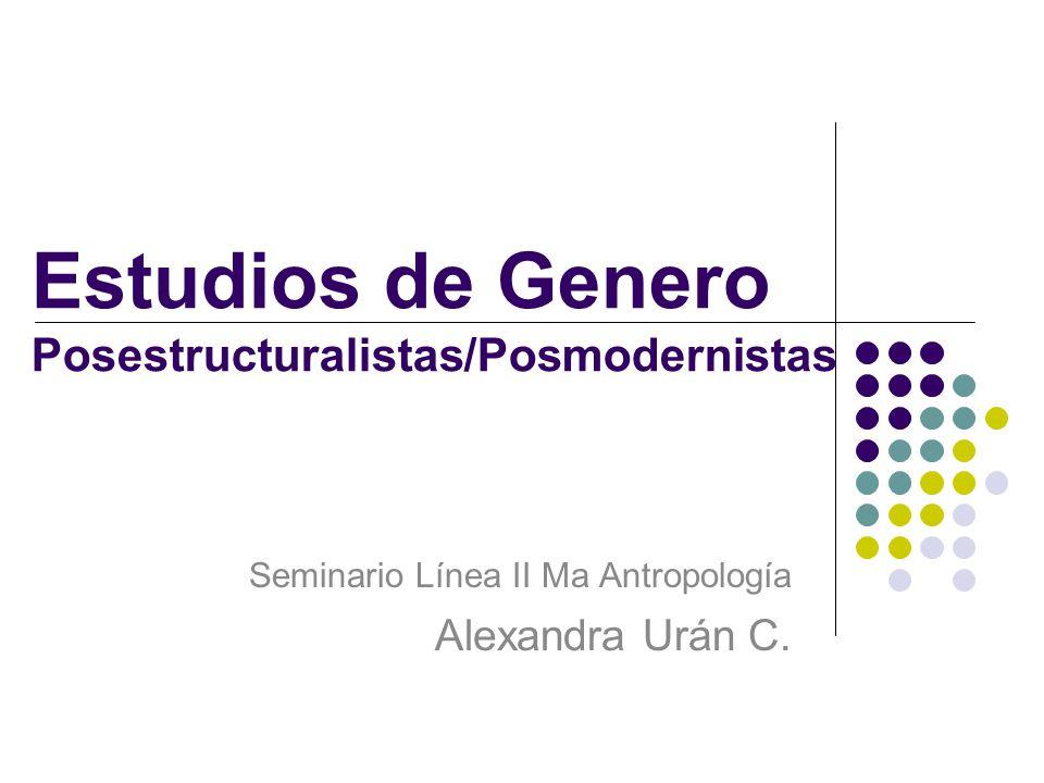 Estudios de Genero Posestructuralistas/Posmodernistas Seminario Línea II Ma Antropología Alexandra Urán C.