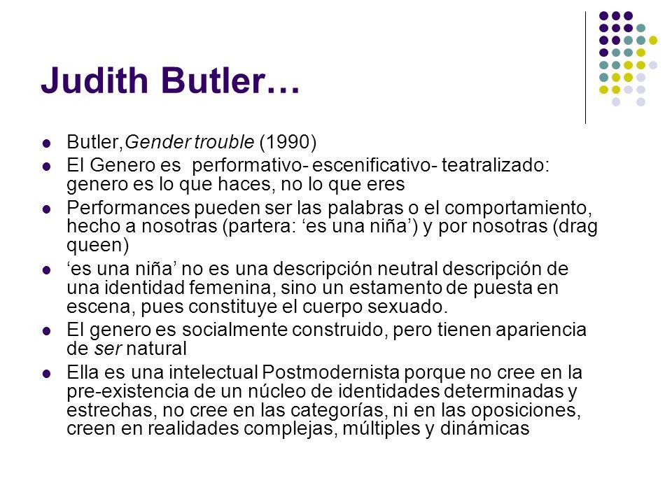 Judith Butler… Butler,Gender trouble (1990) El Genero es performativo- escenificativo- teatralizado: genero es lo que haces, no lo que eres Performanc