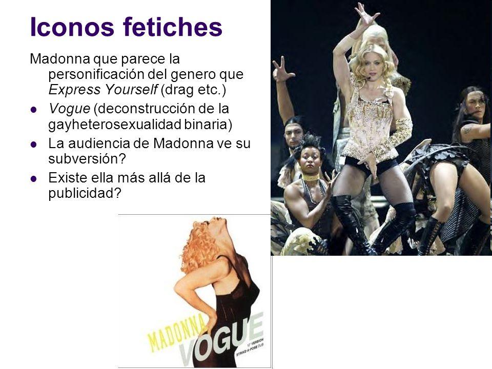 Iconos fetiches Madonna que parece la personificación del genero que Express Yourself (drag etc.) Vogue (deconstrucción de la gayheterosexualidad bina