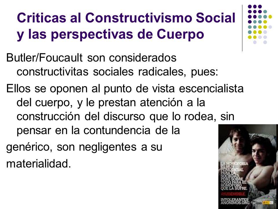 Criticas al Constructivismo Social y las perspectivas de Cuerpo Butler/Foucault son considerados constructivitas sociales radicales, pues: Ellos se op