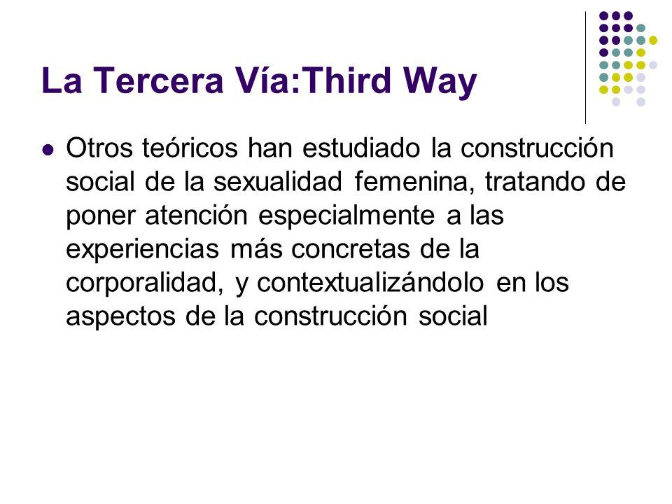 La Tercera Vía:Third Way Otros teóricos han estudiado la construcción social de la sexualidad femenina, tratando de poner atención especialmente a las