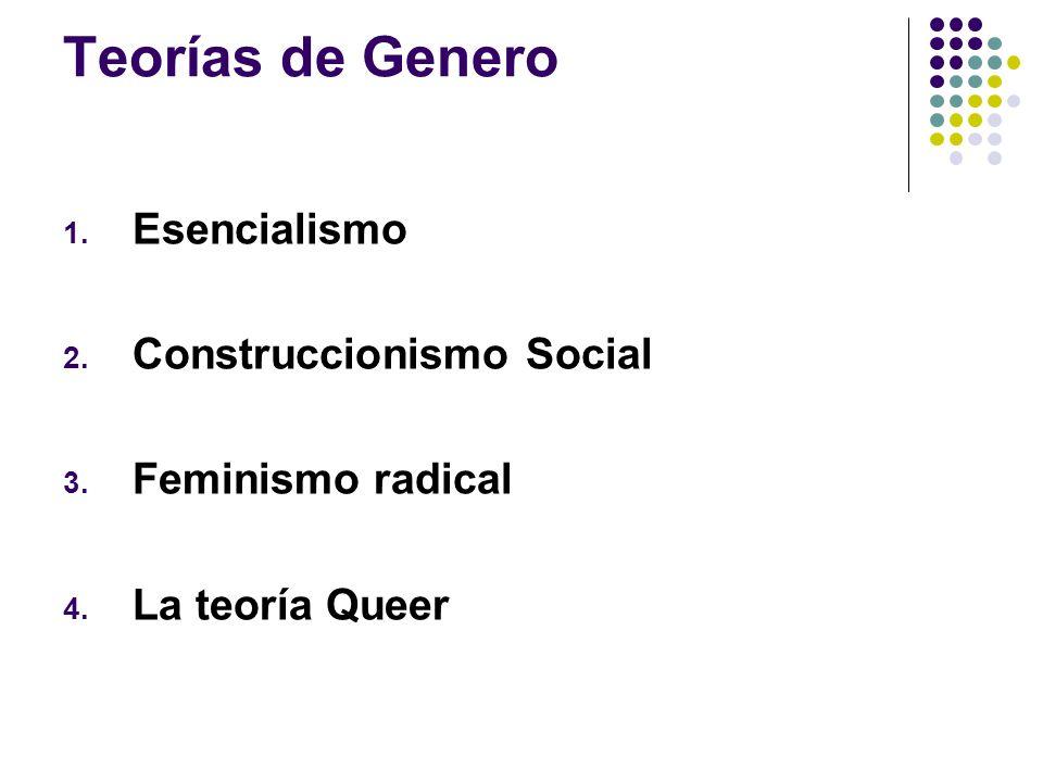 Teorías de Genero 1. Esencialismo 2. Construccionismo Social 3. Feminismo radical 4. La teoría Queer