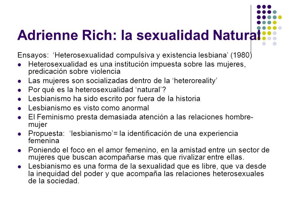Adrienne Rich: la sexualidad Natural Ensayos: Heterosexualidad compulsiva y existencia lesbiana (1980) Heterosexualidad es una institución impuesta so