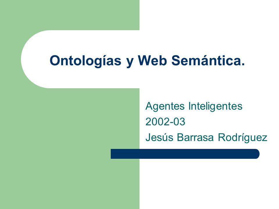 Ontologías y Web Semántica. Agentes Inteligentes 2002-03 Jesús Barrasa Rodríguez