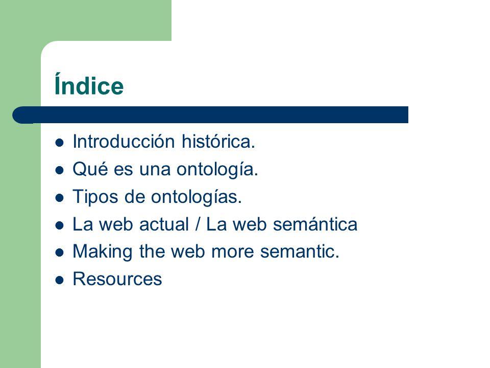 Índice Introducción histórica. Qué es una ontología. Tipos de ontologías. La web actual / La web semántica Making the web more semantic. Resources