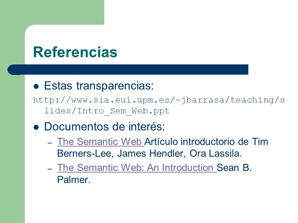Referencias Estas transparencias: http://www.sia.eui.upm.es/~jbarrasa/teaching/s lides/Intro_Sem_Web.ppt Documentos de interés: – The Semantic Web Artículo introductorio de Tim Berners-Lee, James Hendler, Ora Lassila.