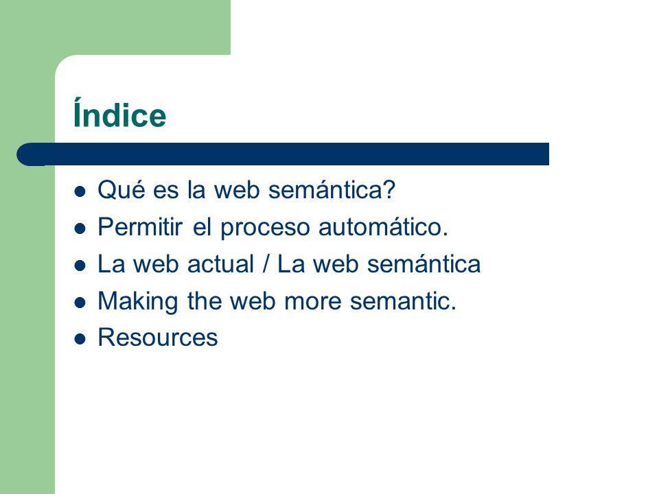 Índice Qué es la web semántica? Permitir el proceso automático. La web actual / La web semántica Making the web more semantic. Resources