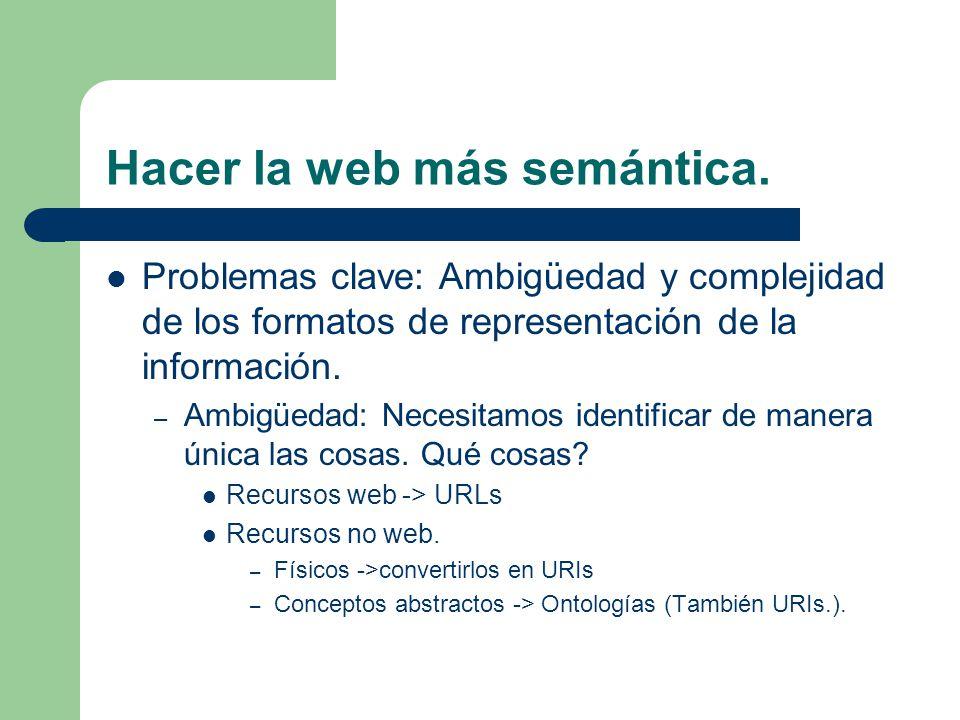 Hacer la web más semántica. Problemas clave: Ambigüedad y complejidad de los formatos de representación de la información. – Ambigüedad: Necesitamos i