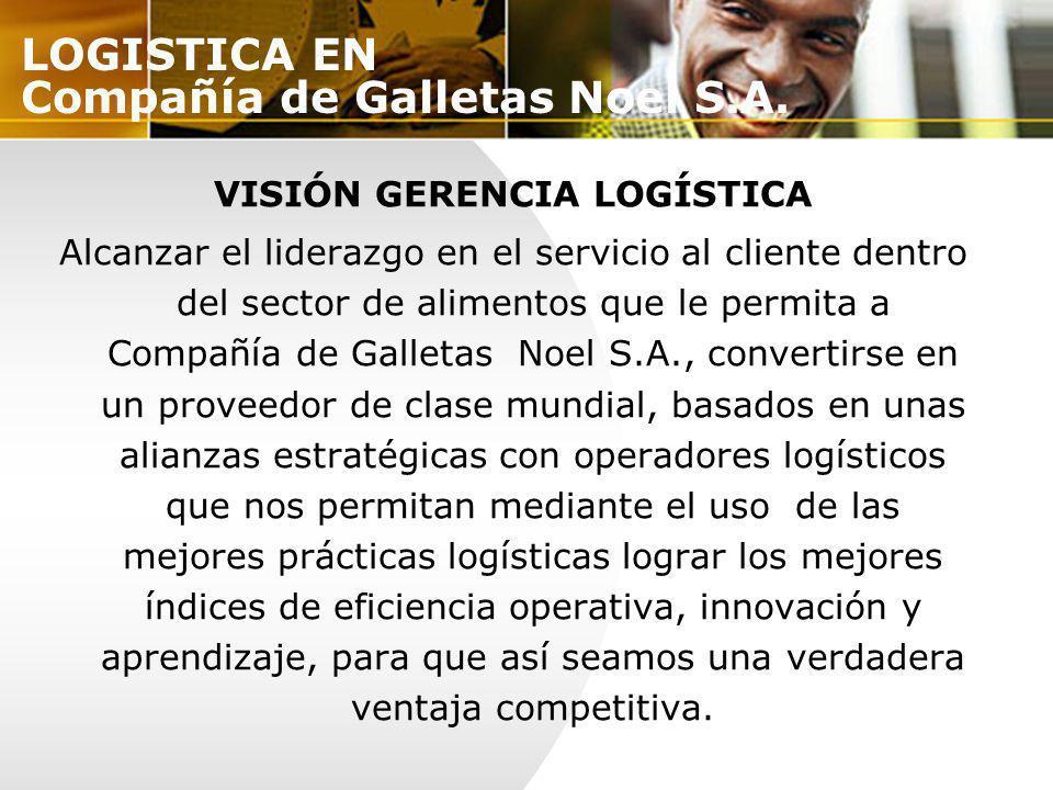 VISIÓN GERENCIA LOGÍSTICA Alcanzar el liderazgo en el servicio al cliente dentro del sector de alimentos que le permita a Compañía de Galletas Noel S.
