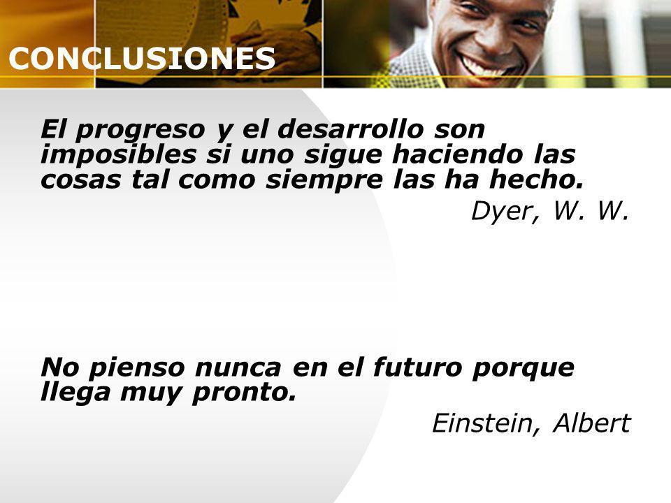 El progreso y el desarrollo son imposibles si uno sigue haciendo las cosas tal como siempre las ha hecho. Dyer, W. W. No pienso nunca en el futuro por