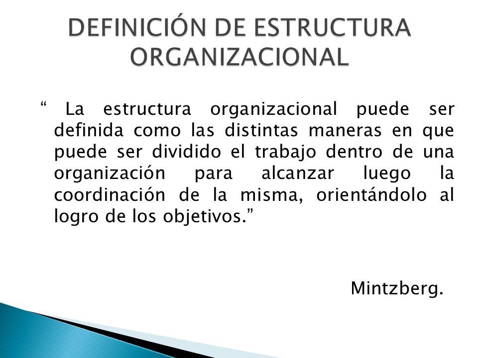 La estructura organizacional puede ser definida como las distintas maneras en que puede ser dividido el trabajo dentro de una organización para alcanzar luego la coordinación de la misma, orientándolo al logro de los objetivos.