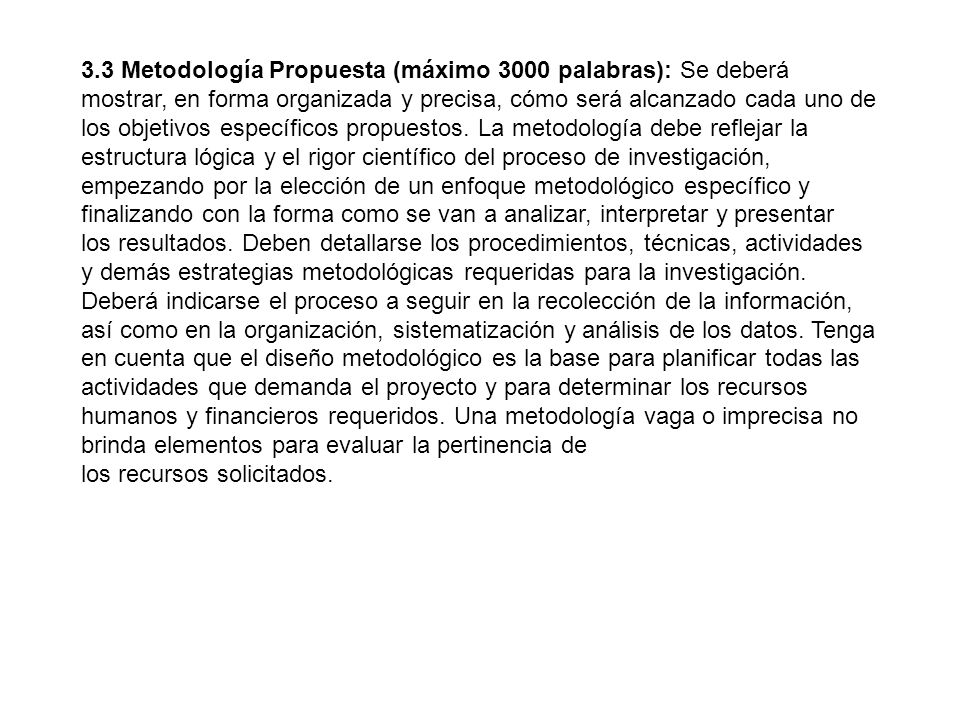 3.3 Metodología Propuesta (máximo 3000 palabras): Se deberá mostrar, en forma organizada y precisa, cómo será alcanzado cada uno de los objetivos espe