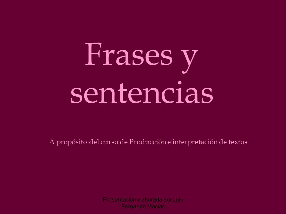 Presentación elaborada por Luis Fernando Macias Frases y sentencias A propósito del curso de Producción e interpretación de textos