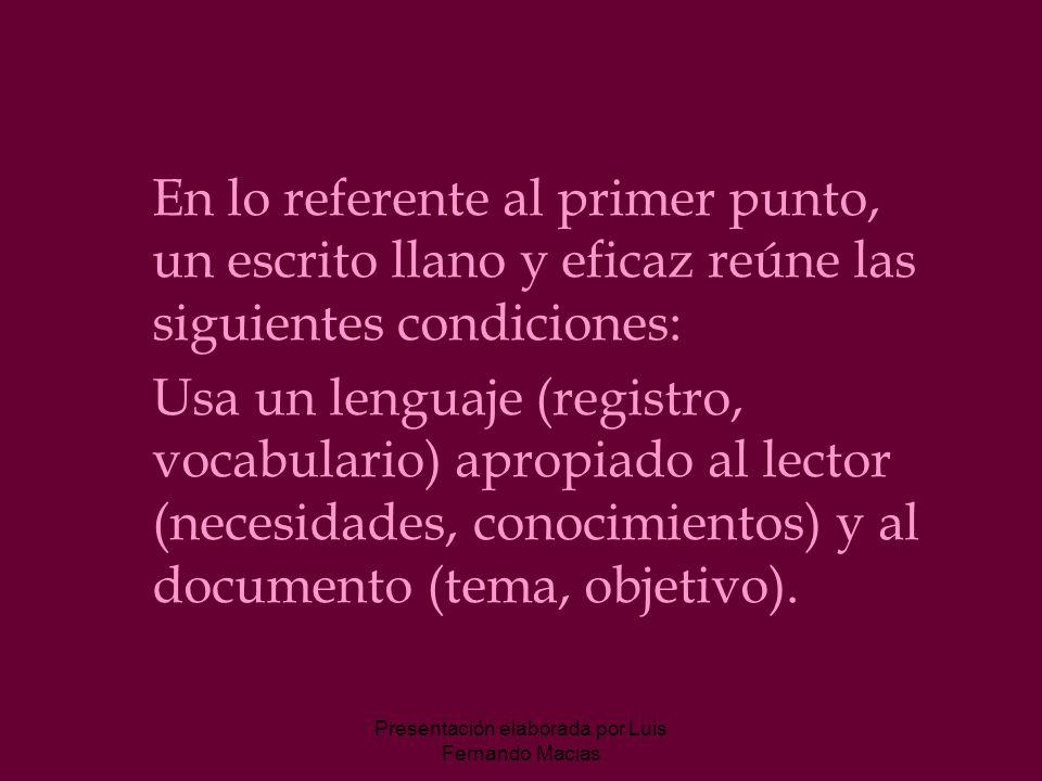 Presentación elaborada por Luis Fernando Macias En lo referente al primer punto, un escrito llano y eficaz reúne las siguientes condiciones: Usa un lenguaje (registro, vocabulario) apropiado al lector (necesidades, conocimientos) y al documento (tema, objetivo).
