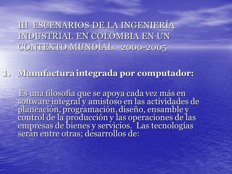 III ESCENARIOS DE LA INGENIERÍA INDUSTRIAL EN COLOMBIA EN UN CONTEXTO MUNDIAL: 2000-2005 1. Manufactura integrada por computador: Es una filosofía que