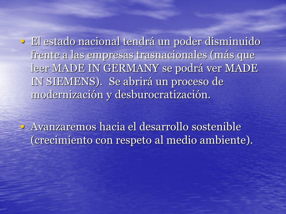 El estado nacional tendrá un poder disminuido frente a las empresas trasnacionales (más que leer MADE IN GERMANY se podrá ver MADE IN SIEMENS). Se abr