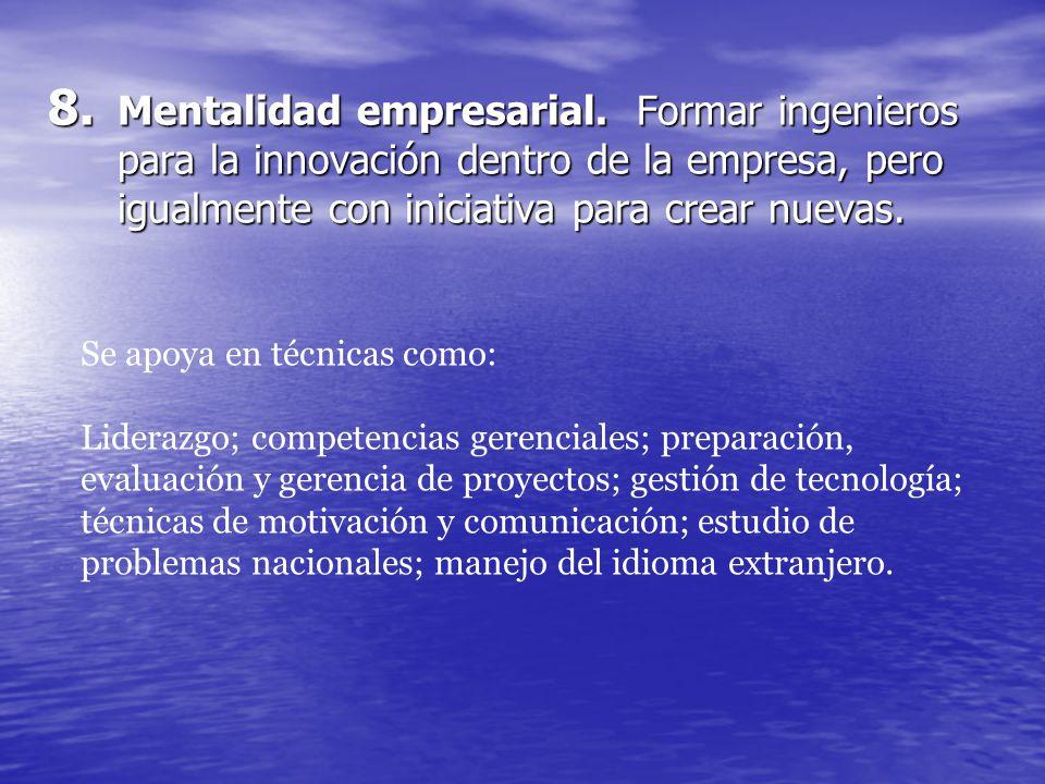 8. Mentalidad empresarial. Formar ingenieros para la innovación dentro de la empresa, pero igualmente con iniciativa para crear nuevas. Se apoya en té