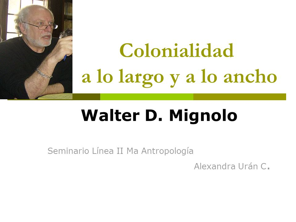 Colonialidad a lo largo y a lo ancho Walter D. Mignolo Seminario Línea II Ma Antropología Alexandra Urán C.