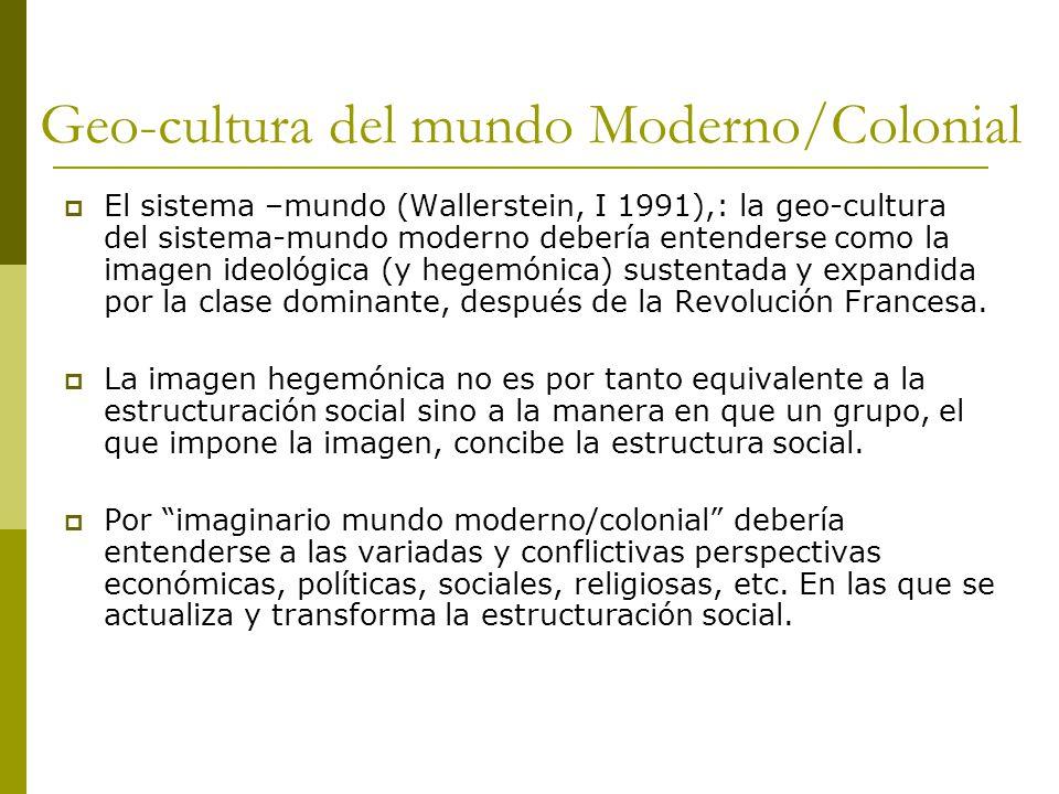 Geo-cultura del mundo Moderno/Colonial El sistema –mundo (Wallerstein, I 1991),: la geo-cultura del sistema-mundo moderno debería entenderse como la imagen ideológica (y hegemónica) sustentada y expandida por la clase dominante, después de la Revolución Francesa.