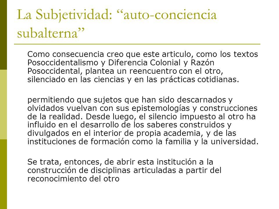 La Subjetividad: auto-conciencia subalterna Como consecuencia creo que este articulo, como los textos Posoccidentalismo y Diferencia Colonial y Razón
