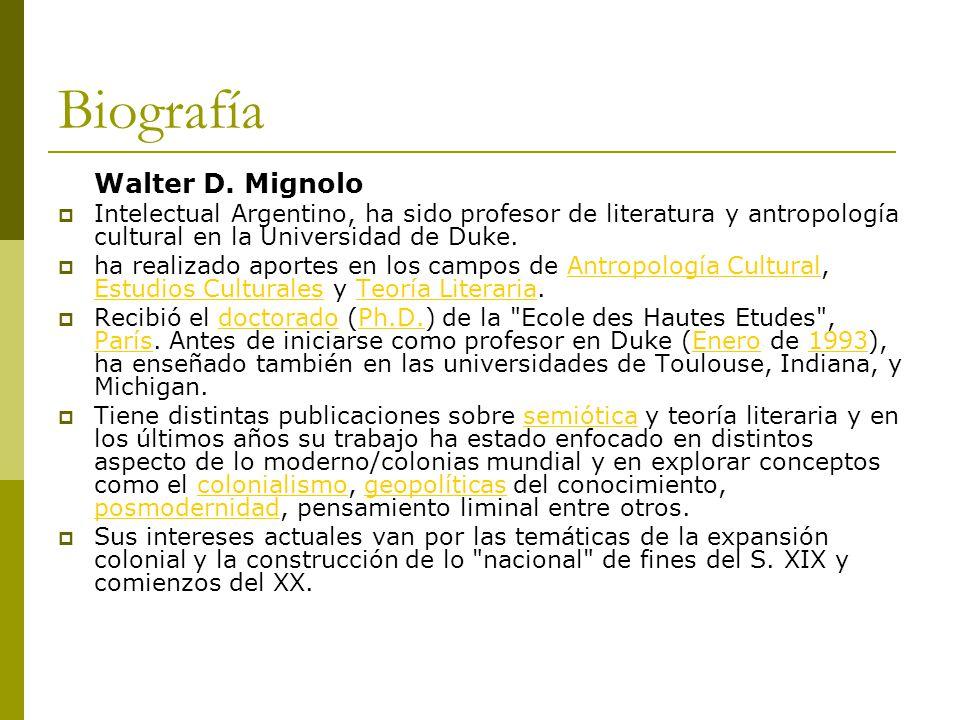 Biografía Walter D. Mignolo Intelectual Argentino, ha sido profesor de literatura y antropología cultural en la Universidad de Duke. ha realizado apor