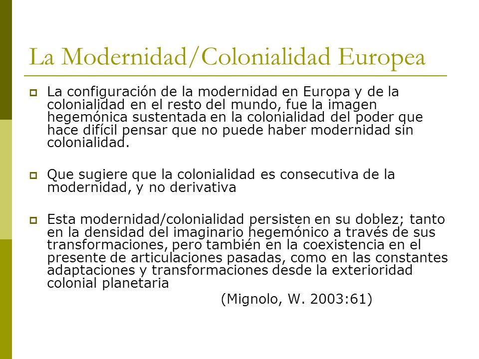 La Modernidad/Colonialidad Europea La configuración de la modernidad en Europa y de la colonialidad en el resto del mundo, fue la imagen hegemónica sustentada en la colonialidad del poder que hace difícil pensar que no puede haber modernidad sin colonialidad.