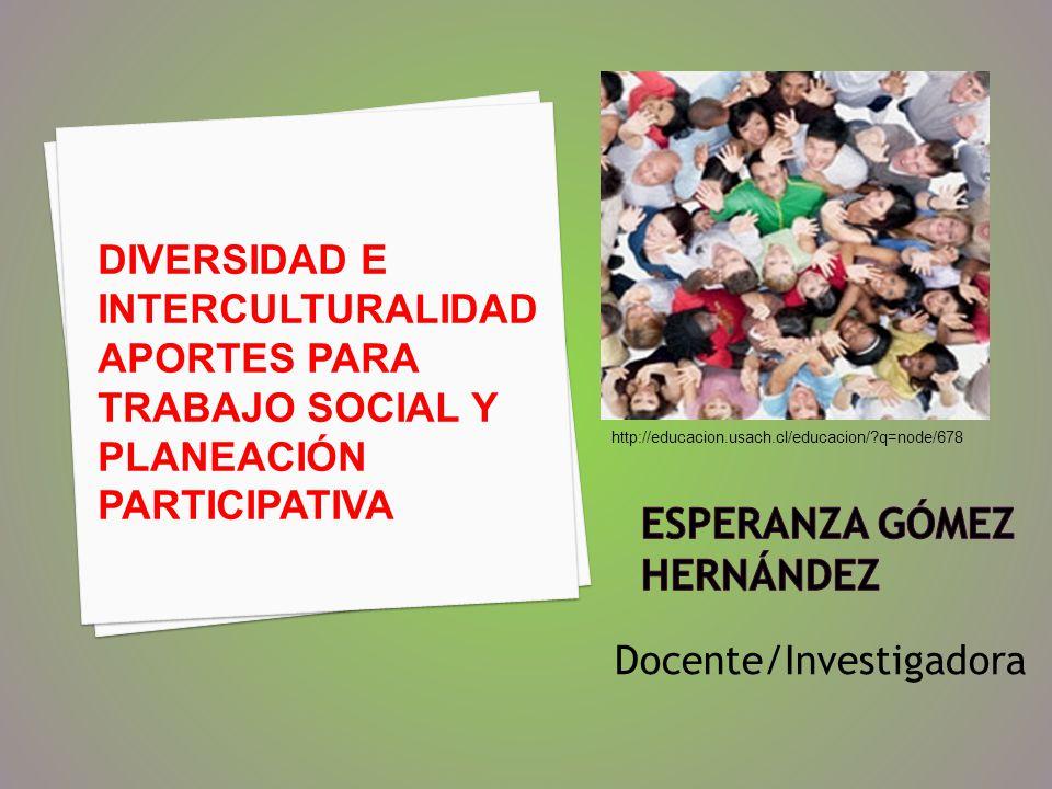 Docente/Investigadora DIVERSIDAD E INTERCULTURALIDAD APORTES PARA TRABAJO SOCIAL Y PLANEACIÓN PARTICIPATIVA http://educacion.usach.cl/educacion/?q=nod