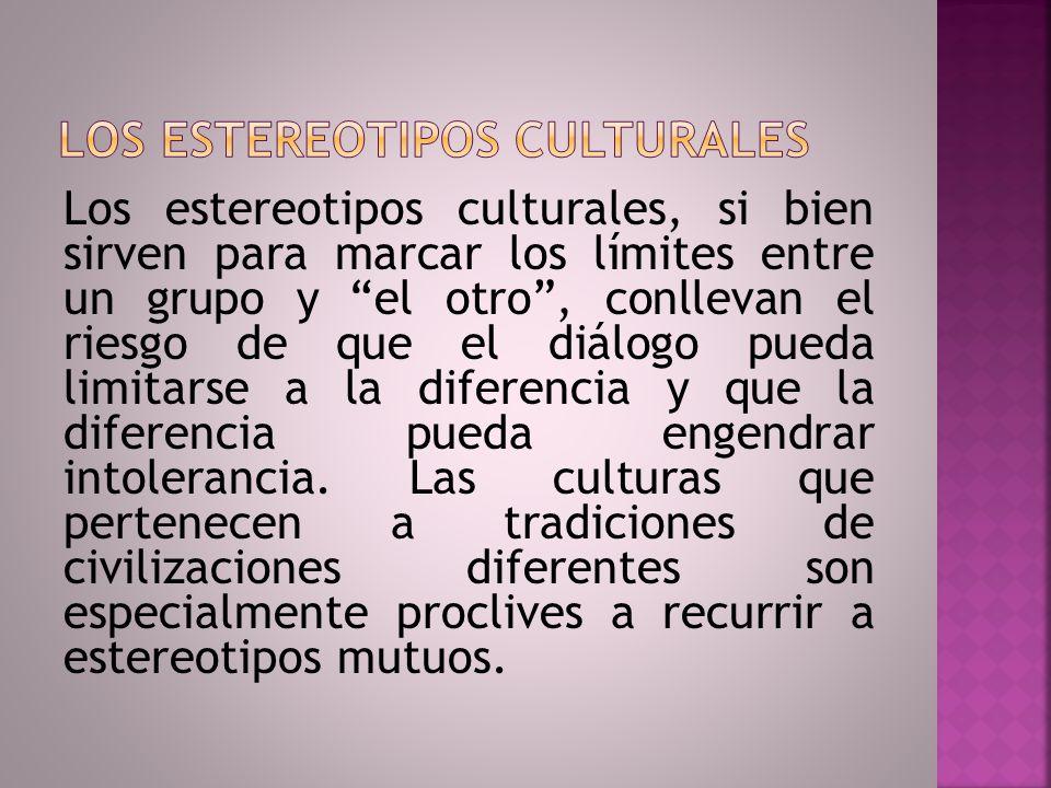 Los estereotipos culturales, si bien sirven para marcar los límites entre un grupo y el otro, conllevan el riesgo de que el diálogo pueda limitarse a