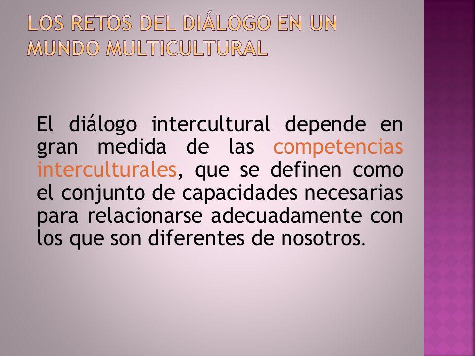 El diálogo intercultural depende en gran medida de las competencias interculturales, que se definen como el conjunto de capacidades necesarias para re