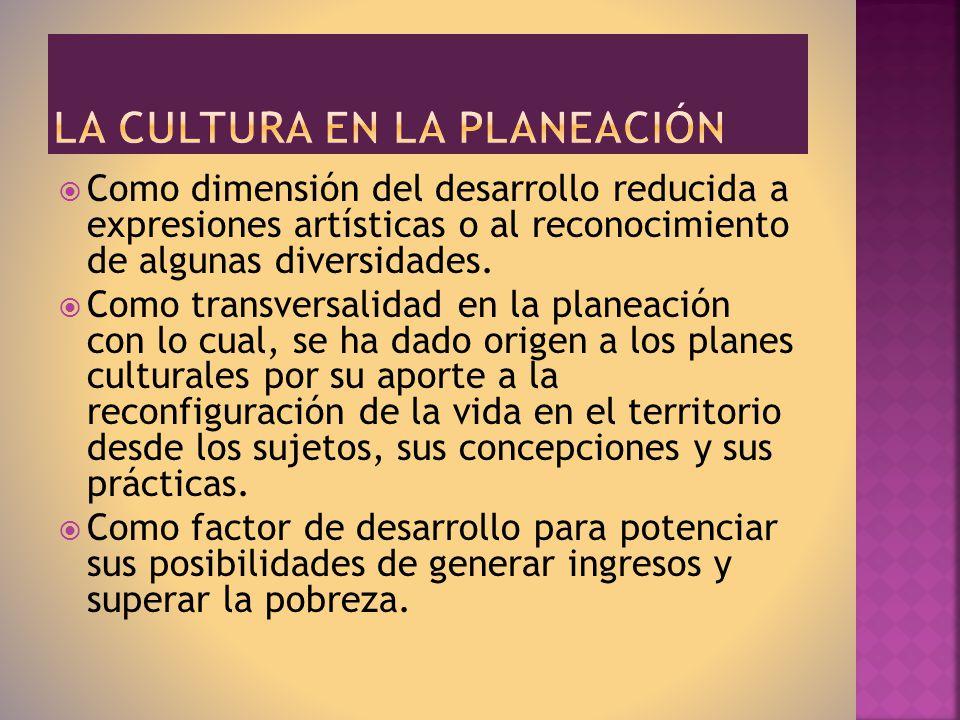 Como dimensión del desarrollo reducida a expresiones artísticas o al reconocimiento de algunas diversidades. Como transversalidad en la planeación con