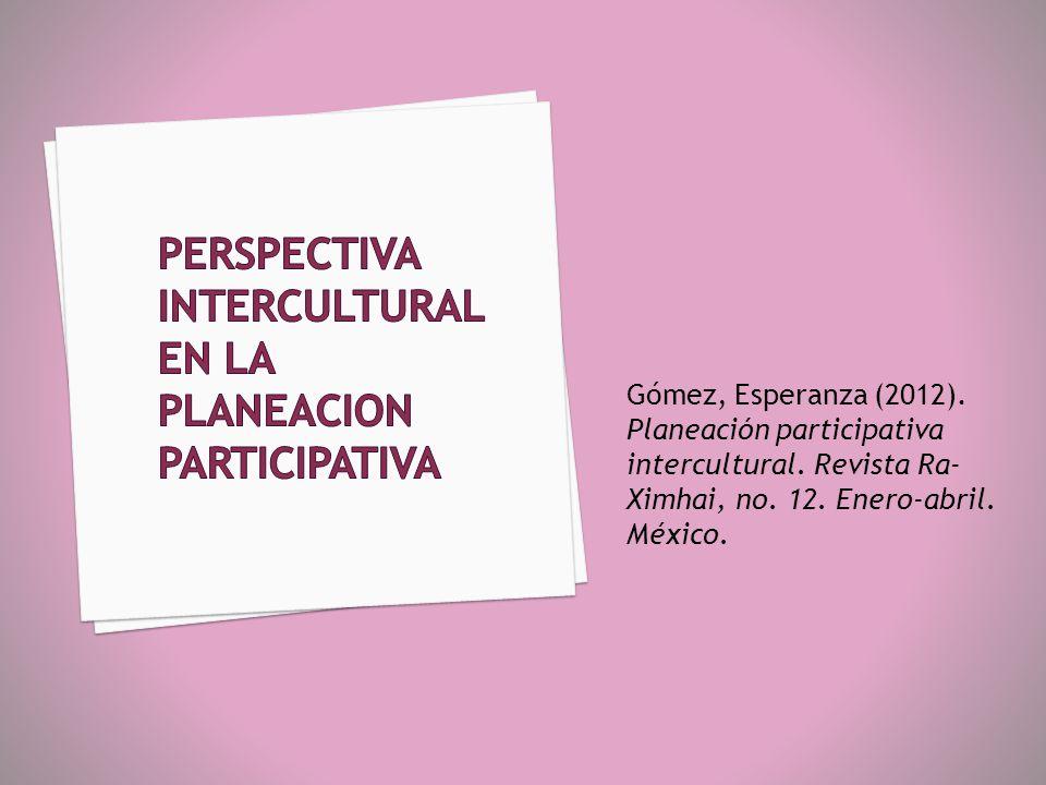 Gómez, Esperanza (2012). Planeación participativa intercultural. Revista Ra- Ximhai, no. 12. Enero-abril. México.