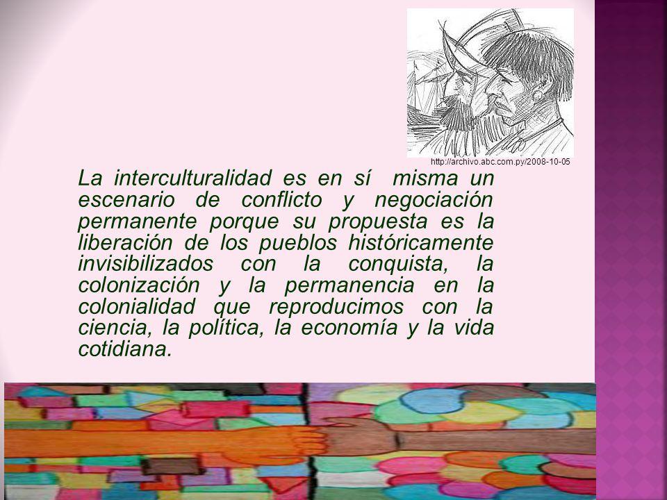 La interculturalidad es en sí misma un escenario de conflicto y negociación permanente porque su propuesta es la liberación de los pueblos históricame