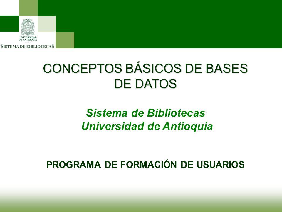 CONCEPTOS BÁSICOS DE BASES DE DATOS Sistema de Bibliotecas Universidad de Antioquia PROGRAMA DE FORMACIÓN DE USUARIOS